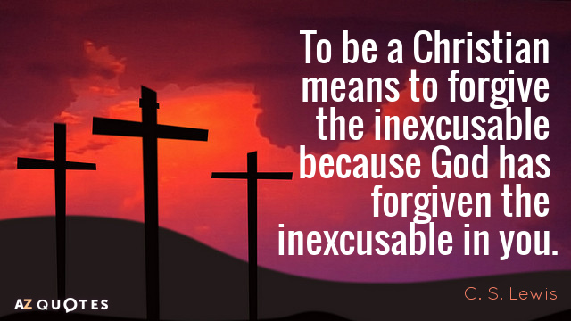 C. S. Lewis quote: To be a Christian means to forgive the inexcusable because God has...