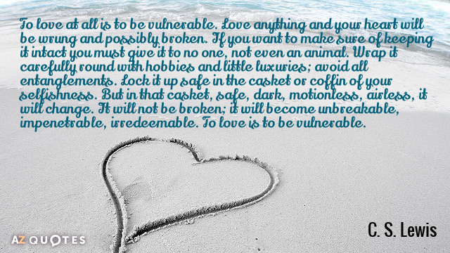 C. S. Lewis quote: To love at all is to be vulnerable. Love anything and your...
