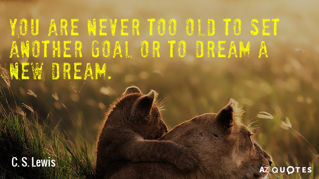 C. S. Lewis quote: You are never too old to set another goal or to dream...