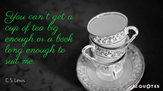 C. S. Lewis quote: You can't get a cup of tea big enough or a book...