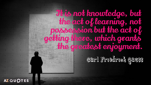 Carl Friedrich Gauss quote: It is not knowledge, but the act of learning, not possession but...