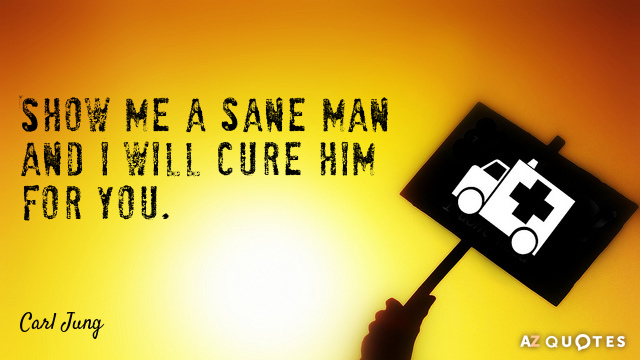 Carl Jung quote: Show me a sane man and I will cure him for you.