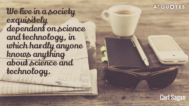 Carl Sagan quote: We live in a society exquisitely dependent on science and technology, in which...