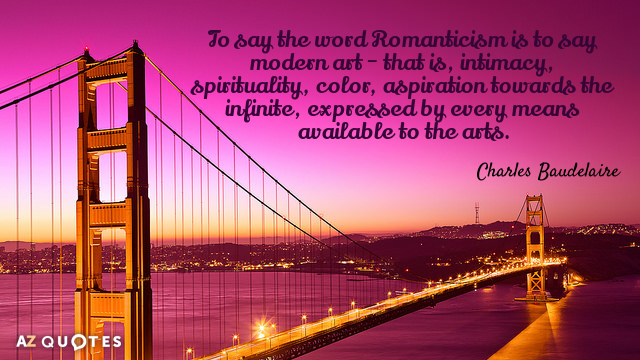 Charles Baudelaire quote: To say the word Romanticism is to say modern art - that is...
