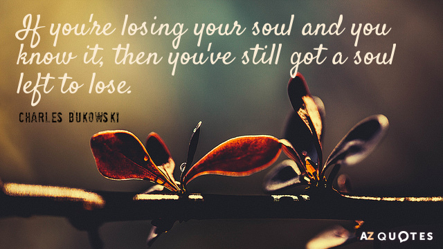 Charles Bukowski quote: If you're losing your soul and you know it, then you've still got...