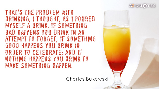 Charles Bukowski quote: That's the problem with drinking, I thought, as I poured myself a drink...