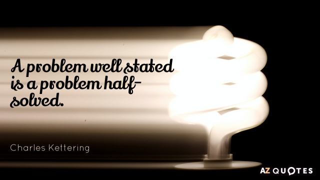 Charles Kettering quote: A problem well stated is a problem half-solved.