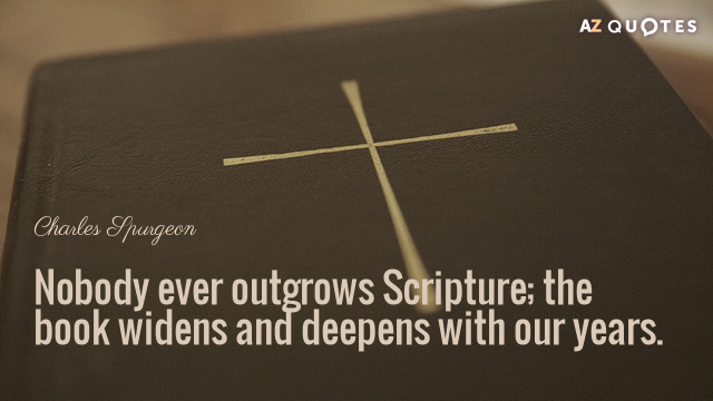 Charles Spurgeon quote: Nobody ever outgrows Scripture; the book widens and deepens with our years.