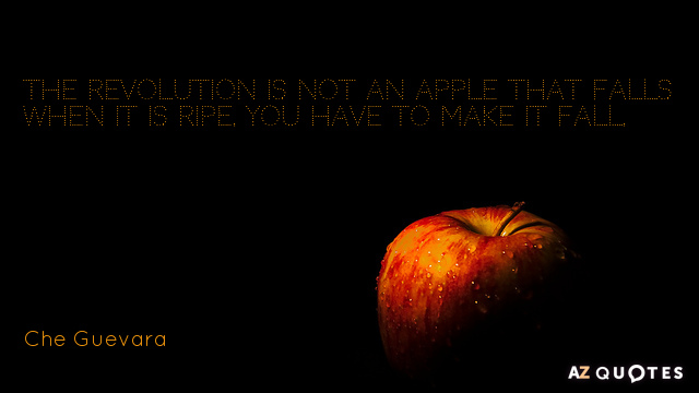 Che Guevara quote: The revolution is not an apple that falls when it is ripe. You...