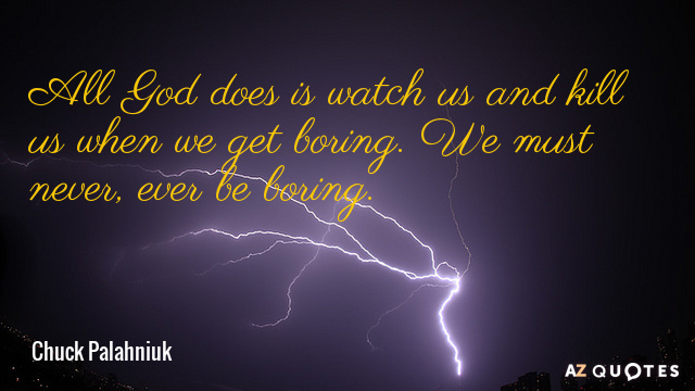 Chuck Palahniuk quote: All God does is watch us and kill us when we get boring...
