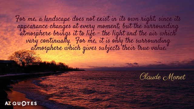 Claude Monet quote: For me, a landscape does not exist in its own right, since its...