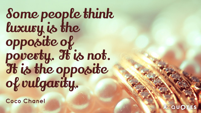 Coco Chanel quote: Some people think luxury is the opposite of poverty. It is not. It...