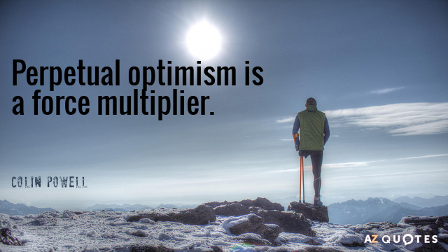 Colin Powell quote: Perpetual optimism is a force multiplier.