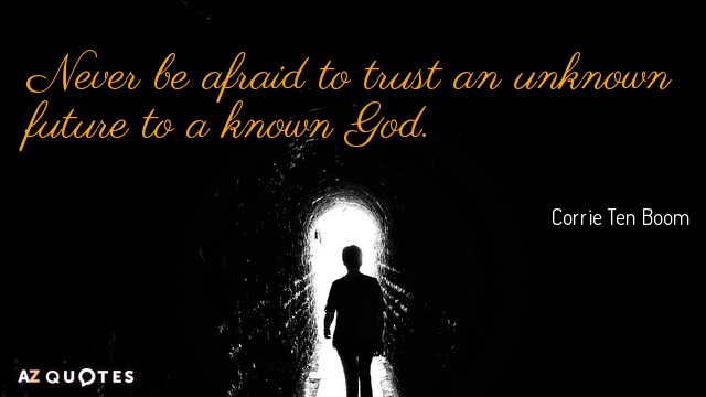 Corrie Ten Boom quote: Never be afraid to trust an unknown future to a known God.