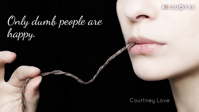 Courtney Love quote: Only dumb people are happy.