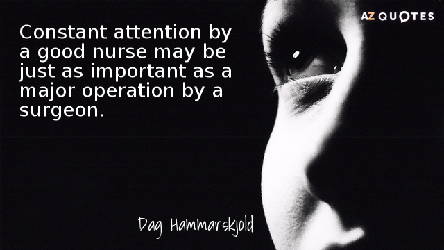 Dag Hammarskjold quote: Constant attention by a good nurse may be just as important as a...