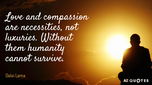 Dalai Lama quote: Love and compassion are necessities, not luxuries. Without them humanity cannot survive.