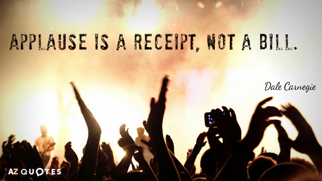 Dale Carnegie quote: Applause is a receipt, not a bill.