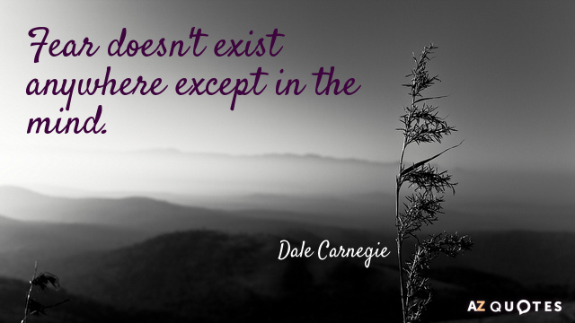 Dale Carnegie quote: Fear doesn't exist anywhere except in the mind.