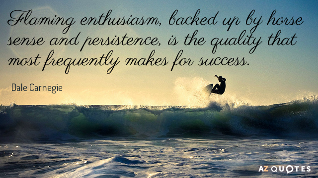 Dale Carnegie quote: Flaming enthusiasm, backed up by horse sense and persistence, is the quality that...