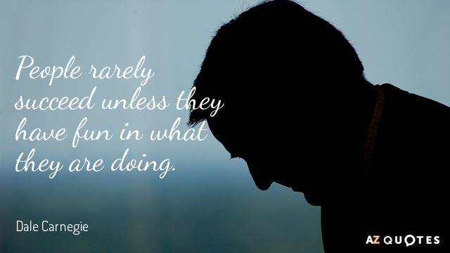 Dale Carnegie quote: People rarely succeed unless they have fun in what they are doing.