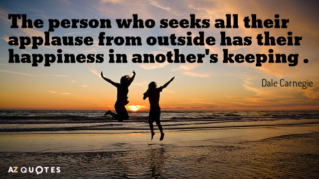 Dale Carnegie quote: The person who seeks all their applause from outside has their happiness in...