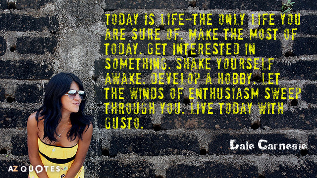 Dale Carnegie quote: Today is life-the only life you are sure of. Make the most of...