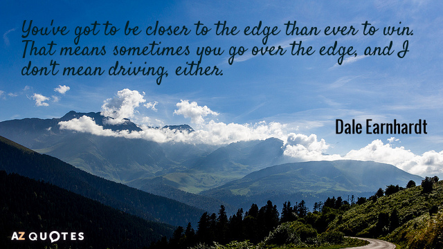 Dale Earnhardt quote: You've got to be closer to the edge than ever to win. That...