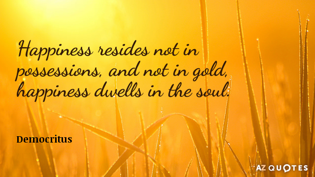 Democritus quote: Happiness resides not in possessions, and not in gold, happiness dwells in the soul.