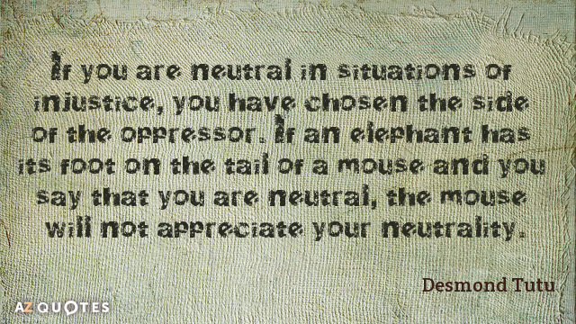 Desmond Tutu quote: If you are neutral in situations of injustice, you have chosen the side...