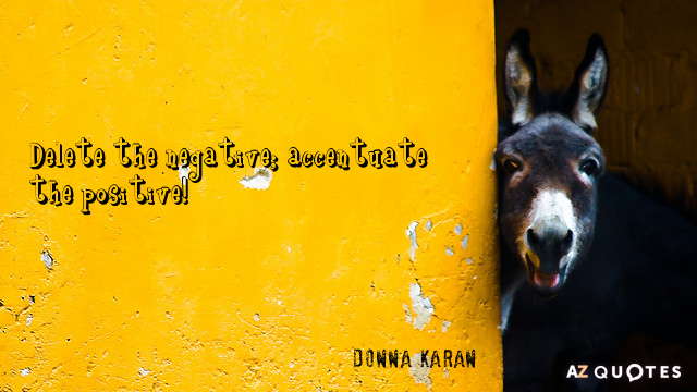 Donna Karan quote: Delete the negative; accentuate the positive!