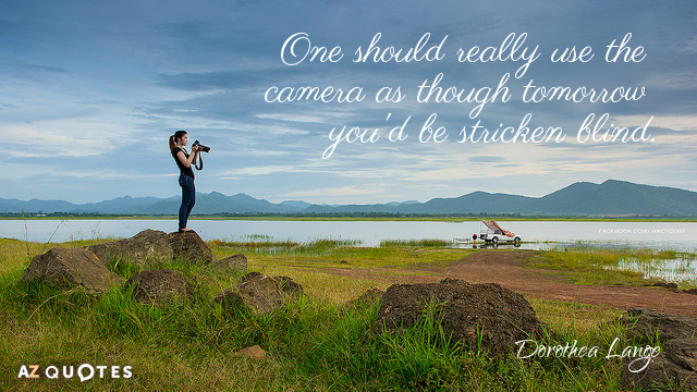 Dorothea Lange quote: One should really use the camera as though tomorrow you'd be stricken blind.