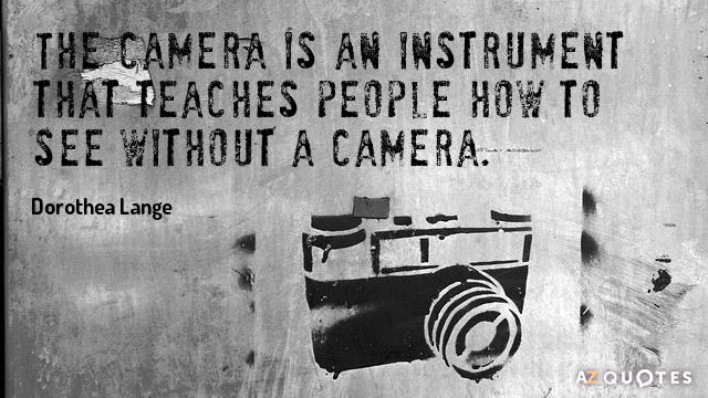 Dorothea Lange quote: The camera is an instrument that teaches people how to see without a...