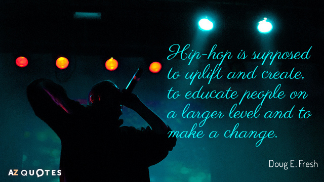 Doug E. Fresh quote: Hip-hop is supposed to uplift and create, to educate people on a...