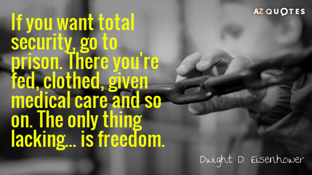 Dwight D. Eisenhower quote: If you want total security, go to prison. There you're fed, clothed...