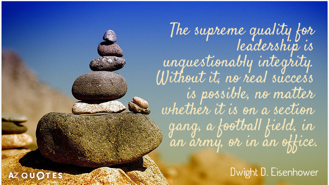 Dwight D. Eisenhower quote: The supreme quality for leadership is unquestionably integrity. Without it, no real...