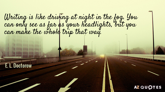 E. L. Doctorow quote: Writing is like driving at night in the fog. You can only...