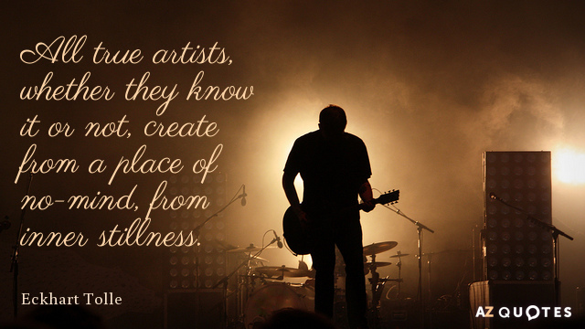 Eckhart Tolle quote: All true artists, whether they know it or not, create from a place...