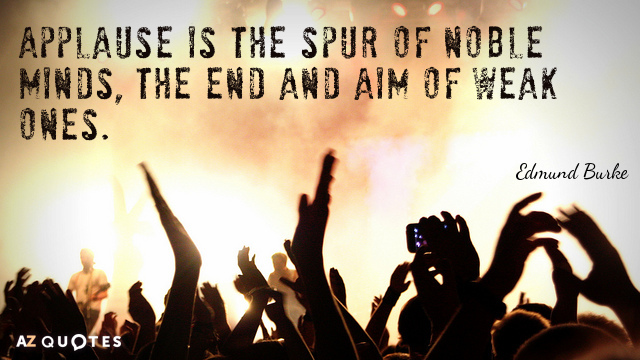 Edmund Burke quote: Applause is the spur of noble minds, the end and aim of weak...
