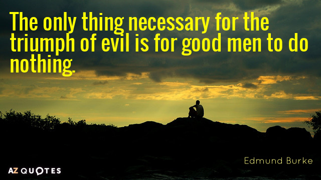 Edmund Burke quote: The only thing necessary for the triumph of evil is for good men...