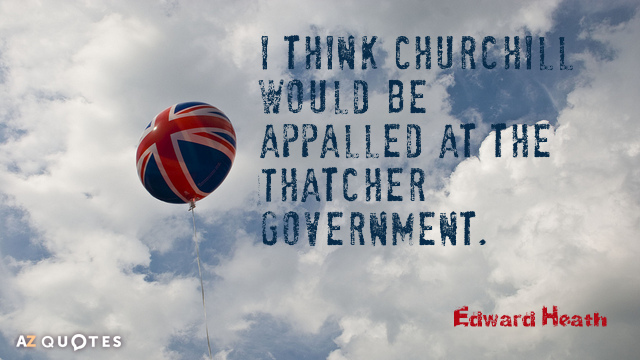Edward Heath quote: I think Churchill would be appalled at the Thatcher government.