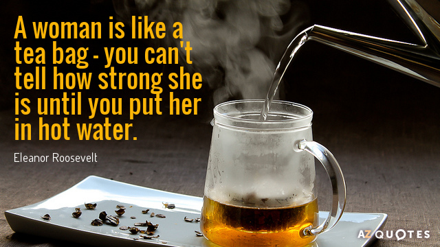 Eleanor Roosevelt quote: A woman is like a tea bag - you can't tell how strong...