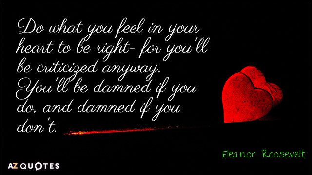 Eleanor Roosevelt quote: Do what you feel in your heart to be right- for you'll be...
