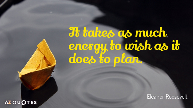 Eleanor Roosevelt quote: It takes as much energy to wish as it does to plan.