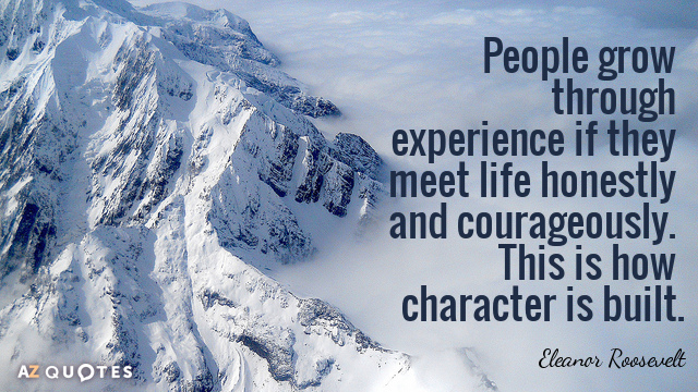 Eleanor Roosevelt quote: People grow through experience if they meet life honestly and courageously. This is...