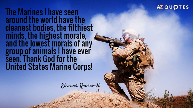 Eleanor Roosevelt quote: The Marines I have seen around the world have the cleanest bodies, the...