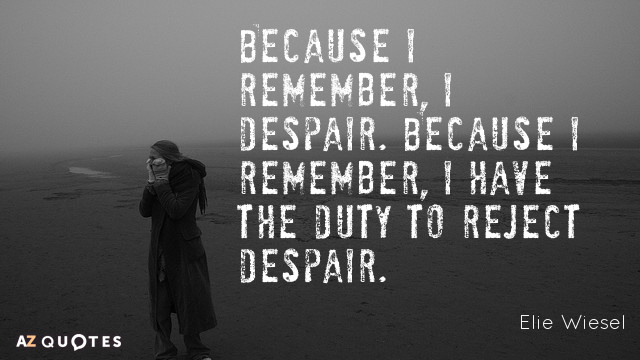 Elie Wiesel quote: Because I remember, I despair. Because I remember, I have the duty to...