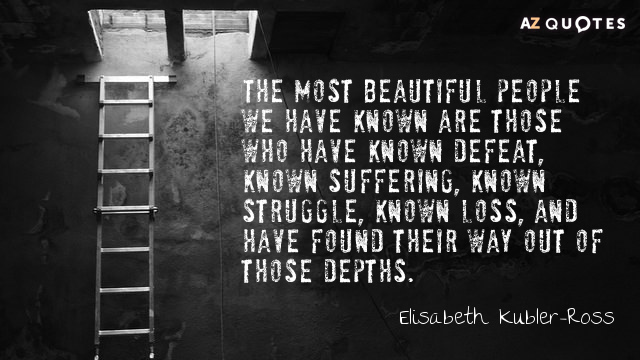 Elisabeth Kubler-Ross quote: The most beautiful people we have known are those who have known defeat...