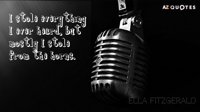 Ella Fitzgerald quote: I stole everything I ever heard, but mostly I stole from the horns.
