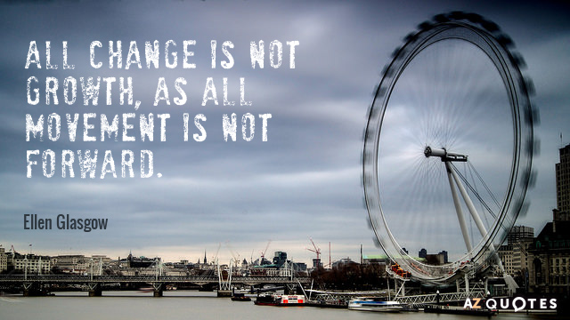 Ellen Glasgow quote: All change is not growth, as all movement is not forward.
